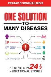 One Solution to Many Diseases - Presented in 24 1/2 Inspirational Stories ebook by Pratap C. Singhal MD