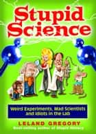 Stupid Science ebook by Leland Gregory