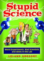 Stupid Science - Weird Experiments, Mad Scientists, and Idiots in the Lab ebook by Leland Gregory