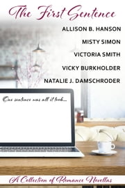 The First Sentence—A Collection of Romance Novellas - One-Sentence Anthologies, #1 ebook by Natalie J. Damschroder, Allison B. Hanson, Misty Simon,...