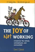 The Joy of Not Working - A Book for the Retired, Unemployed, and Overworked - 21st Century Edition ebook by Ernie J. Zelinski