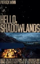 Hello, Shadowlands - Inside the Meth Fiefdoms, Rebel Hideouts and Bomb-Scarred Party Towns of Southeast Asia ebook by Patrick Winn