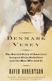 Denmark Vesey - The Buried Story of America's Largest Slave Rebellion and the Man Who Led It ebook by David M. Robertson
