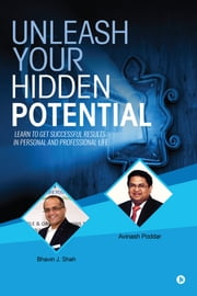 Unleash Your Hidden Potential - Learn to Get Successful Results in Personal and Professional Life ebook by Avinash Poddar, Bhavin J. Shah