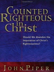 Counted Righteous in Christ? - Should We Abandon the Imputation of Christ's Righteousness? ebook by John Piper