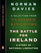 The Battle for Ireland - A Story of National Liberation--A Selection from Vanished Kingdoms (Penguin Trac ks) ebook by Norman Davies