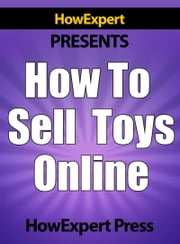 How To Sell Toys Online: Your Step-By-Step Guide To Selling Toys On The Internet ebook by HowExpert Press
