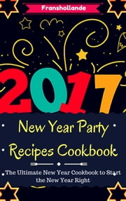 New Year Party Recipes Cookbook: The Ultimate New Year Cookbook to Start the New Year Right!