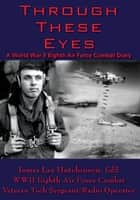 Through These Eyes ebook by T/Sgt. James Lee Hutchinson Ed.S.