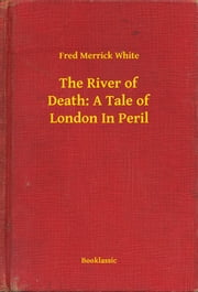 The River of Death: A Tale of London In Peril ebook by Fred Merrick White
