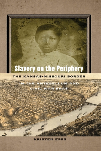 Slavery on the Periphery - The Kansas-Missouri Border in the Antebellum and Civil War Eras ebook by Kristen Epps
