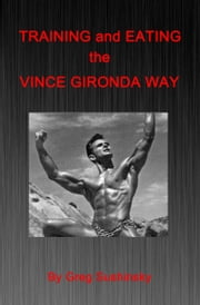 Training and Eating the Vince Gironda Way ebook by Greg Sushinsky