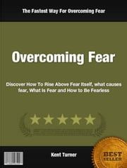 Overcoming Fear - Discover How To Rise Above Fear Itself, what causes fear, What Is Fear and How to Be Fearless ebook by Kent Turner