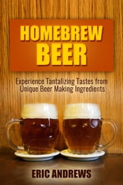 Homebrew Beer -- Experience Tanyalizing Tastes From Unique Beer Making Ingredients - Fermentation Series, #1 ebook by Eric Andrews