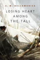 Losing Heart Among the Tall - A Tor.com Original ebook by A. M. Dellamonica