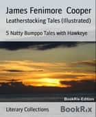 Leatherstocking Tales (Illustrated) - 5 Natty Bumppo Tales with Hawkeye ebook by James Fenimore Cooper