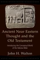 Ancient Near Eastern Thought and the Old Testament - Introducing the Conceptual World of the Hebrew Bible ebook by John Walton