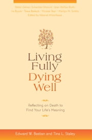 Living Fully, Dying Well - Reflecting on Death to Find Your Life's Meaning ebook by Edward W. Bastian,Tina L. Staley,Ira Byock,Tessa Bielecki,Joan Halifax, Ph.D,Marilyn Schlitz, Ph.D,Mirabai Starr,Zalman Schachter-Shalomi
