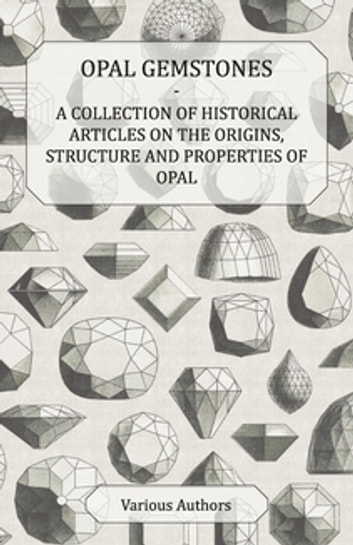 Opal Gemstones - A Collection of Historical Articles on the Origins, Structure and Properties of Opal ebook by Various Authors