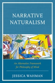 Narrative Naturalism - An Alternative Framework for Philosophy of Mind ebook by Jessica Wahman