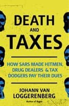 Death and Taxes - How SARS made hitmen, drug dealers and tax dodgers pay their dues ebook by Johann van Loggerenberg