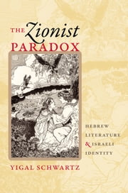 The Zionist Paradox - Hebrew Literature and Israeli Identity ebook by Yigal Schwartz,Michal Sapir