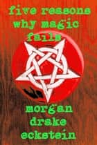 Five Reasons Why Magic Fails ebook by Morgan Drake Eckstein