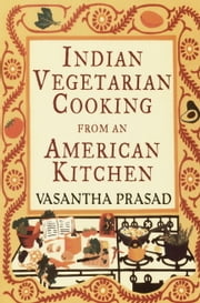 Indian Vegetarian Cooking from an American Kitchen ebook by Vasantha Prasad