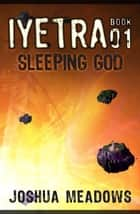 Iyetra - Book 01: Sleeping God ebook by Joshua Meadows