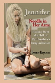 Jennifer Needle in Her Arm: Healing from the Hell of My Daughter's Drug Addiction ebook by Kaye, Bonnie