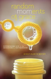 Random MOMents of Grace - Experiencing God in the Adventures of Motherhood ebook by Ginny Kubitz Moyer