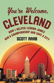 You're Welcome, Cleveland - How I Helped Lebron James Win a Championship and Save a City ebook by Scott Raab