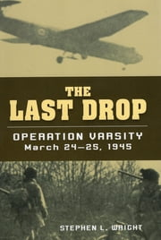 The Last Drop - Operation Varsity, March 24-25, 1945 ebook by Stephen E. Wright
