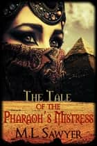 The Tale of the Pharaoh's Mistress ebook by M.L. Sawyer