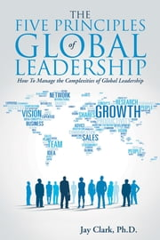 The Five Principles of Global Leadership - How To Manage the Complexities of Global Leadership ebook by Jay Clark, Ph.D.
