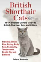 British Shorthair Cats, The Complete Owners Guide to British Shorthair Cats and Kittens Including British Blue, Buying, Daily Care, Personality, Temperament, Health, Diet and Breeders ebook by Colette Anderson