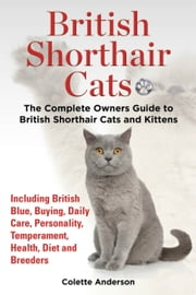 British Shorthair Cats, The Complete Owners Guide to British Shorthair Cats and Kittens Including British Blue, Buying, Daily Care, Personality, Temperament, Health, Diet and Breeders ekitaplar by Colette Anderson