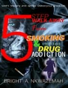 5 Step Walk-away from Smoking & Injected Drug Addiction ebook by BRIGHT A. NKWAZEMAH