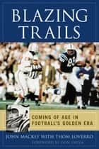 Blazing Trails - Coming of Age in Football's Golden Era ebook by John Mackey, Thom Loverro, Don Shula