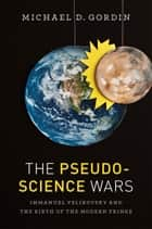 The Pseudoscience Wars ebook by Michael D. Gordin