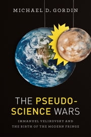 The Pseudoscience Wars - Immanuel Velikovsky and the Birth of the Modern Fringe ebook by Michael D. Gordin