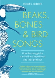 Beaks, Bones, and Bird Songs - How the Struggle for Survival Has Shaped Birds and Their Behavior ebook by Roger Lederer