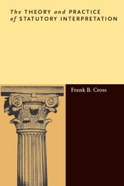 The Theory and Practice of Statutory Interpretation ebook by Frank Cross