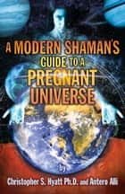 A Modern Shaman's Guide to a Pregnant Universe ebook by Christopher S. Hyatt, Antero Alli