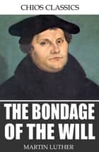 The Bondage of the Will ebook by Martin Luther, Adolph Spaeth