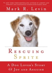 Rescuing Sprite - A Dog Lover's Story of Joy and Anguish ebook by Mark R. Levin