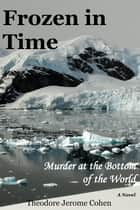 Frozen In Time: Murder At The Bottom Of The World ebook by Theodore Jerome cohen