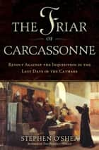 The Friar of Carcassonne - Revolt Against the Inquisition in the Last Days of the Cathars ebook by Stephen O'Shea