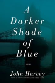 A Darker Shade of Blue: Stories ebook by John Harvey