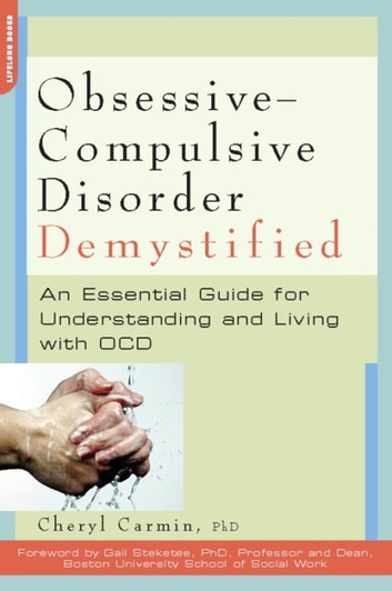 Obsessive-Compulsive Disorder Demystified - An Essential Guide for Understanding and Living with OCD ebook by Cheryl Carmin